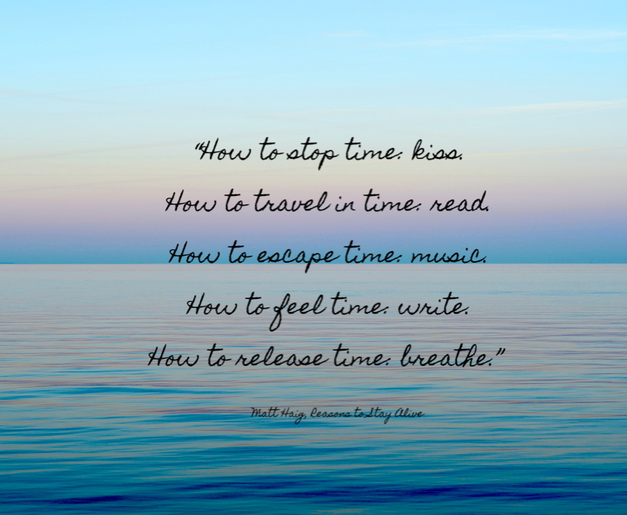 How to stop time, kiss. How to travel in time, read. How to escape time, music. How to feel time, write. How to release time, breathe. Matt Haig, Reasons to Stay Alive.