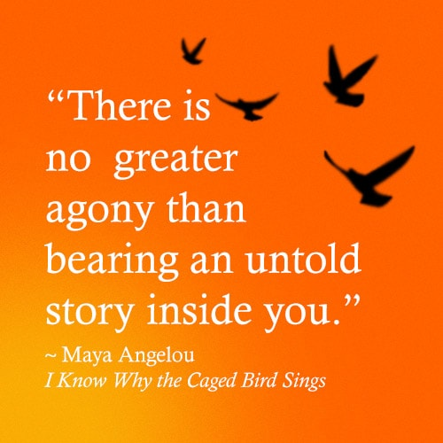 There is no greater agony than bearing an untold story inside you, a quote from Maya Angelou