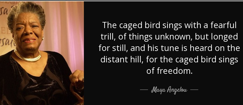 The caged bird sings with a fearful trill, of things unknown, but longed for still, and his tune is heard on the distant hill, for the caged bird sings of freedom.